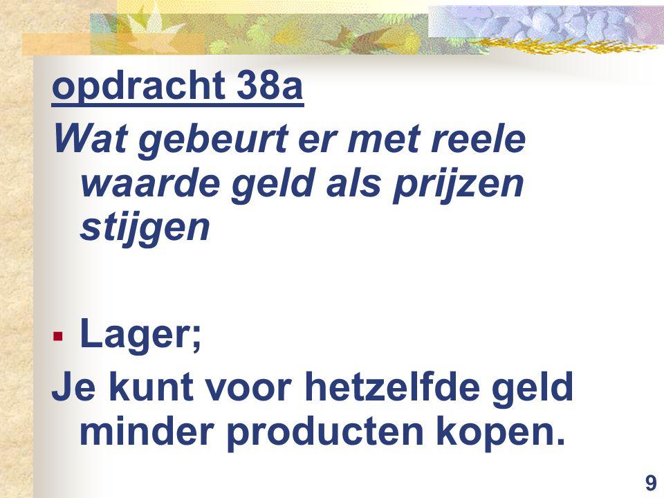 9 opdracht 38a Wat gebeurt er met reele waarde geld als prijzen stijgen  Lager; Je kunt voor hetzelfde geld minder producten kopen.