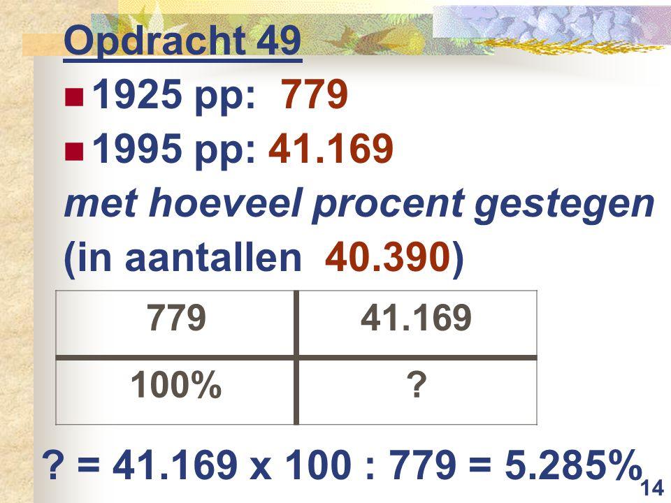 14 Opdracht 49 1925 pp: 779 1995 pp: 41.169 met hoeveel procent gestegen (in aantallen 40.390) 77941.169 100%.