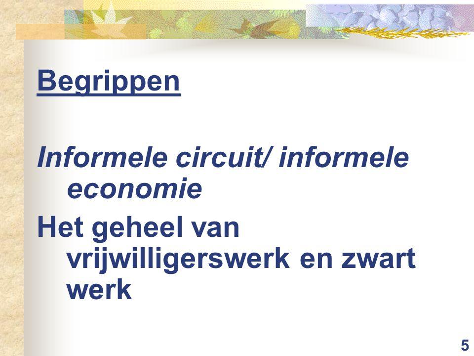 5 Begrippen Informele circuit/ informele economie Het geheel van vrijwilligerswerk en zwart werk