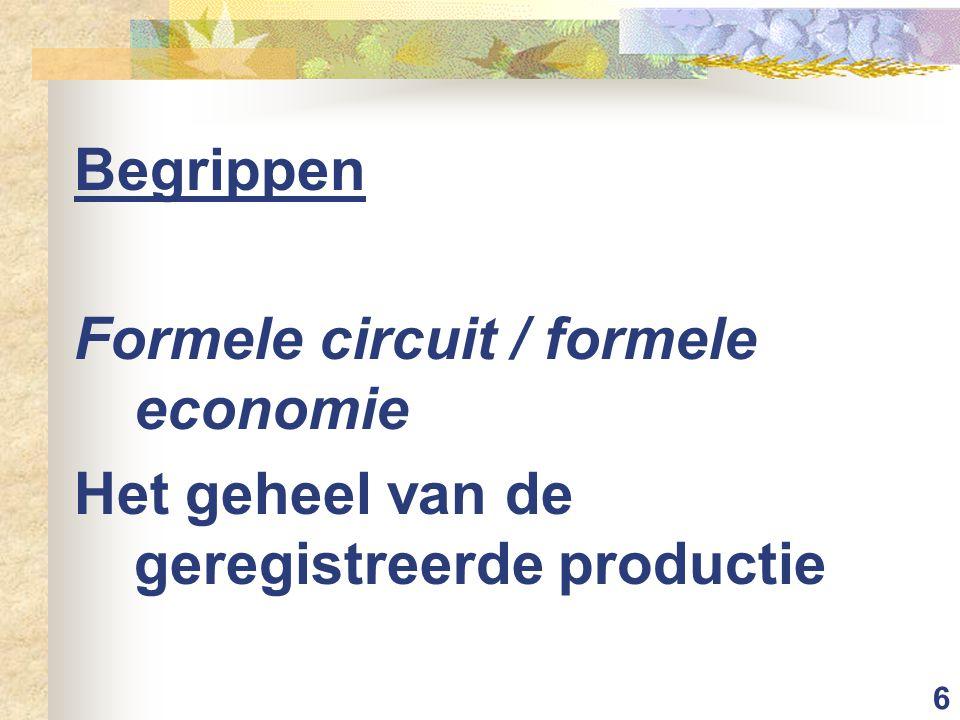 6 Begrippen Formele circuit / formele economie Het geheel van de geregistreerde productie