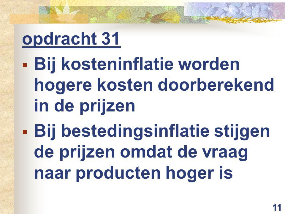 11 opdracht 31  Bij kosteninflatie worden hogere kosten doorberekend in de prijzen  Bij bestedingsinflatie stijgen de prijzen omdat de vraag naar pr