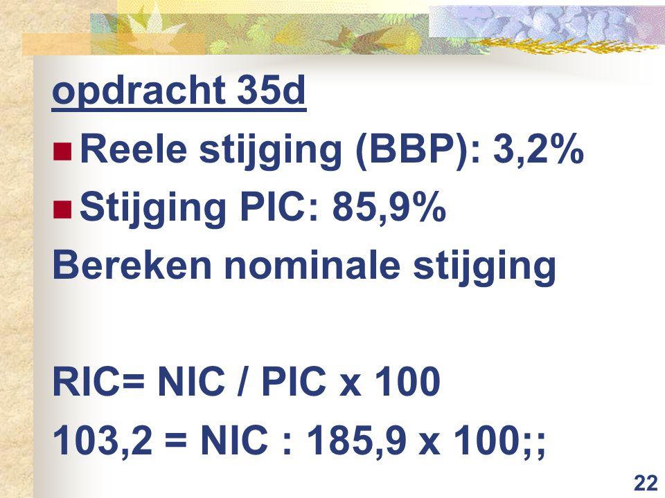 22 opdracht 35d Reele stijging (BBP): 3,2% Stijging PIC: 85,9% Bereken nominale stijging RIC= NIC / PIC x 100 103,2 = NIC : 185,9 x 100;;