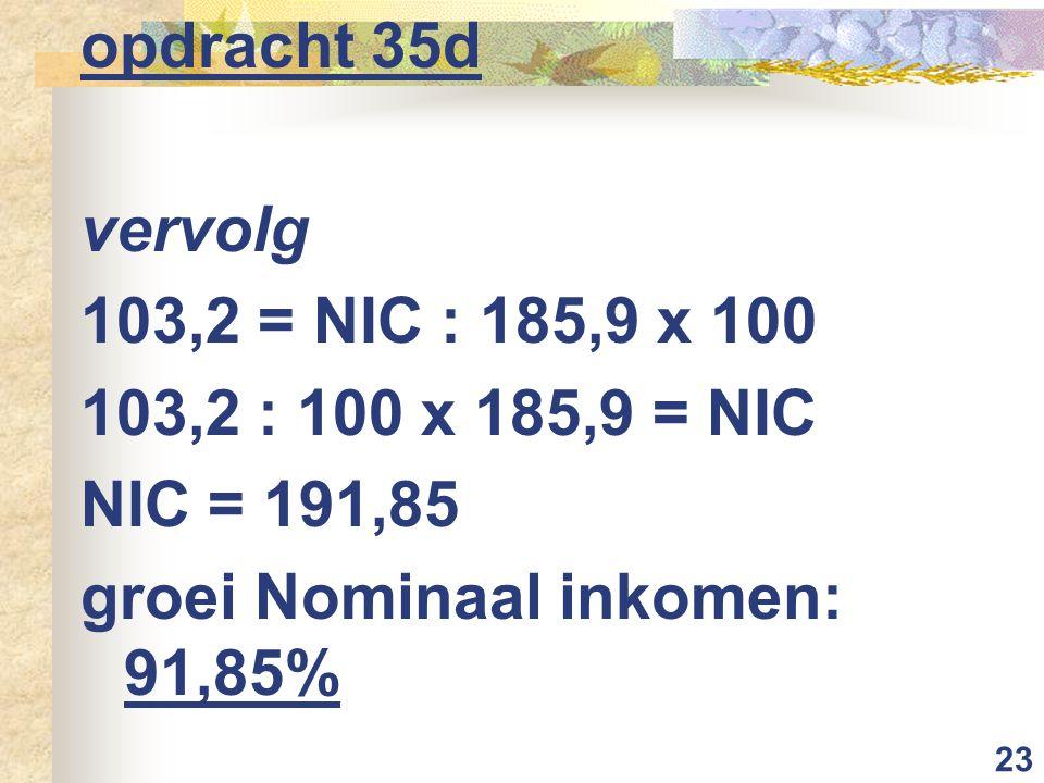 23 opdracht 35d vervolg 103,2 = NIC : 185,9 x 100 103,2 : 100 x 185,9 = NIC NIC = 191,85 groei Nominaal inkomen: 91,85%