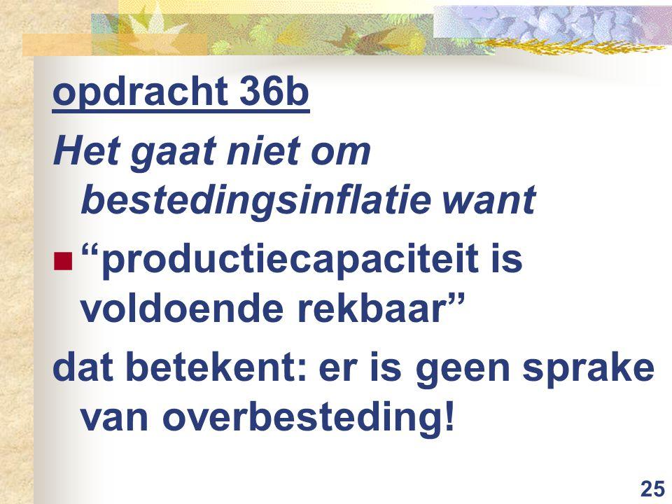 25 opdracht 36b Het gaat niet om bestedingsinflatie want productiecapaciteit is voldoende rekbaar dat betekent: er is geen sprake van overbesteding!