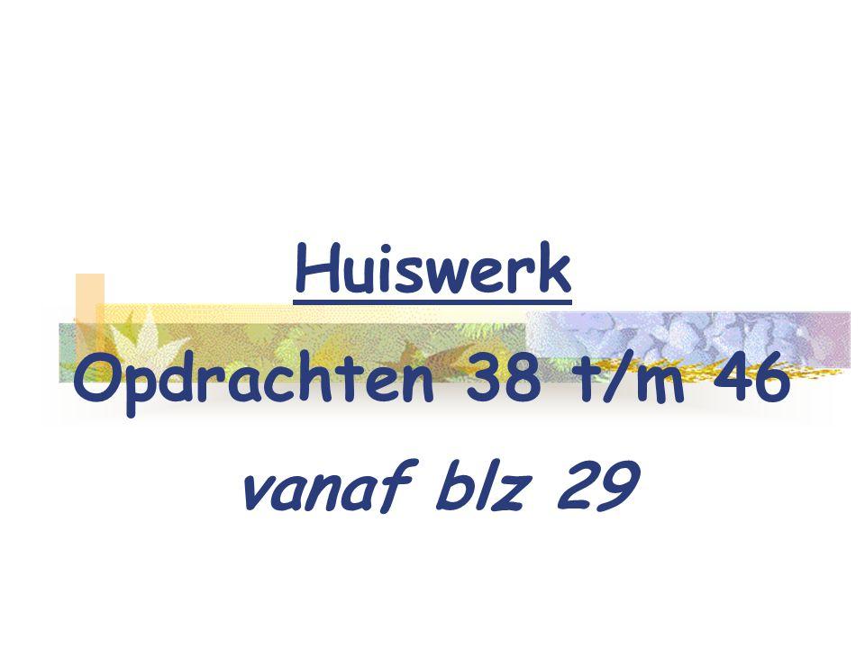 Huiswerk Opdrachten 38 t/m 46 vanaf blz 29