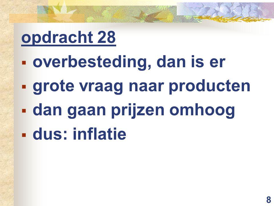 8 opdracht 28  overbesteding, dan is er  grote vraag naar producten  dan gaan prijzen omhoog  dus: inflatie