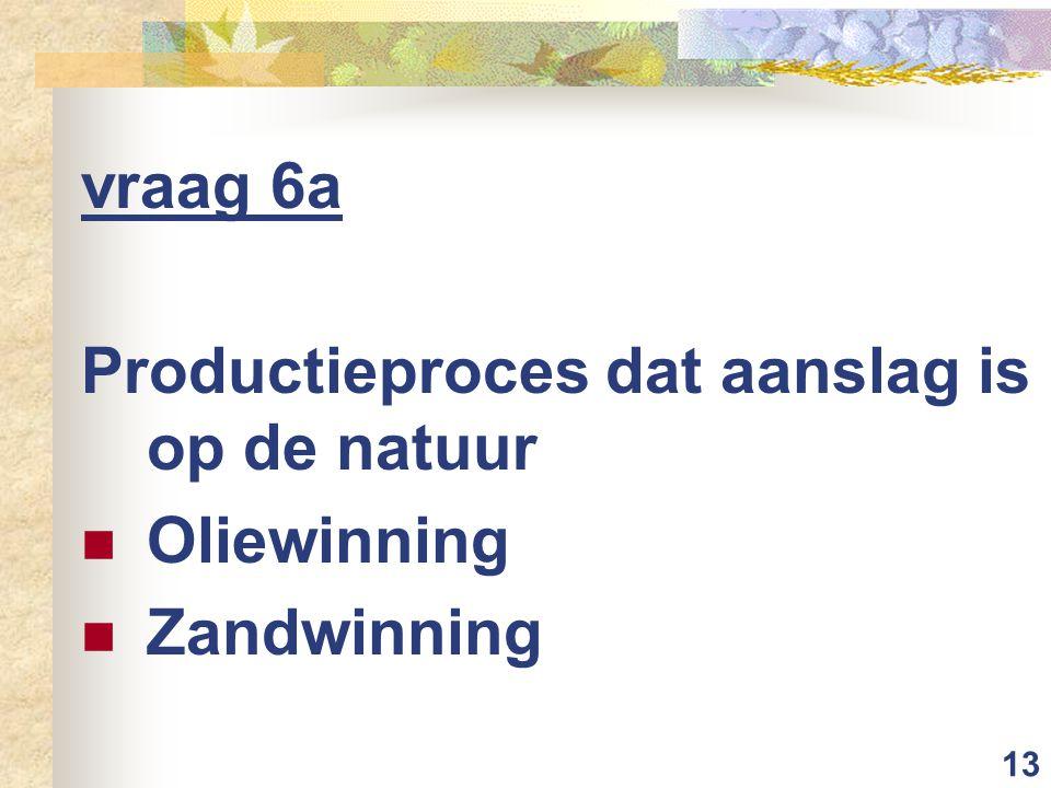 13 vraag 6a Productieproces dat aanslag is op de natuur Oliewinning Zandwinning