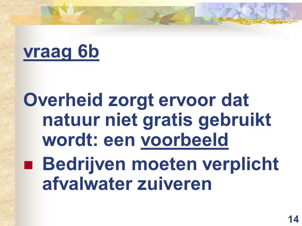 14 vraag 6b Overheid zorgt ervoor dat natuur niet gratis gebruikt wordt: een voorbeeld Bedrijven moeten verplicht afvalwater zuiveren