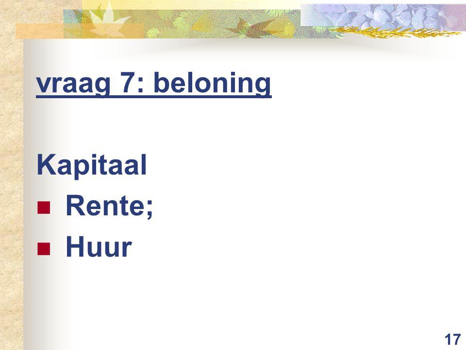 17 vraag 7: beloning Kapitaal Rente; Huur