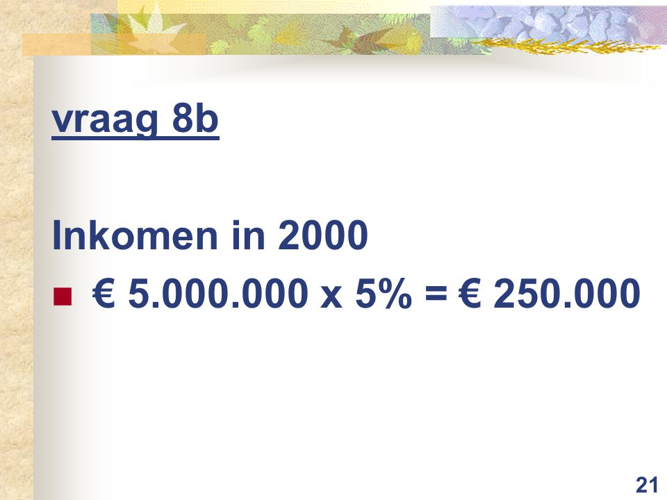 21 vraag 8b Inkomen in 2000 € 5.000.000 x 5% = € 250.000