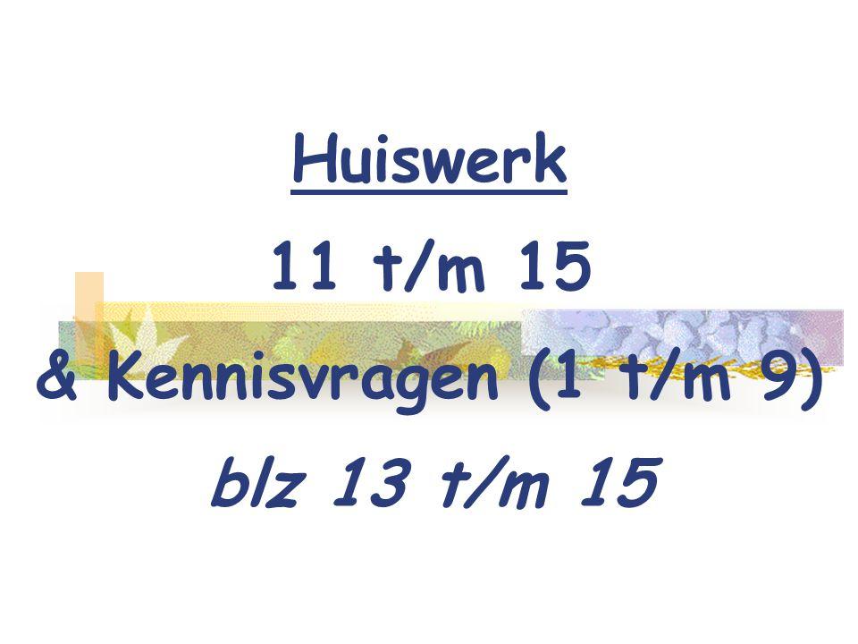 Huiswerk 11 t/m 15 & Kennisvragen (1 t/m 9) blz 13 t/m 15