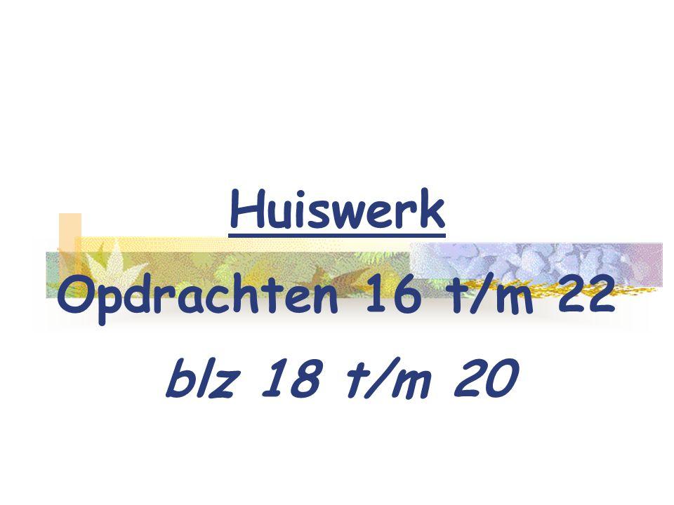 Huiswerk Opdrachten 16 t/m 22 blz 18 t/m 20