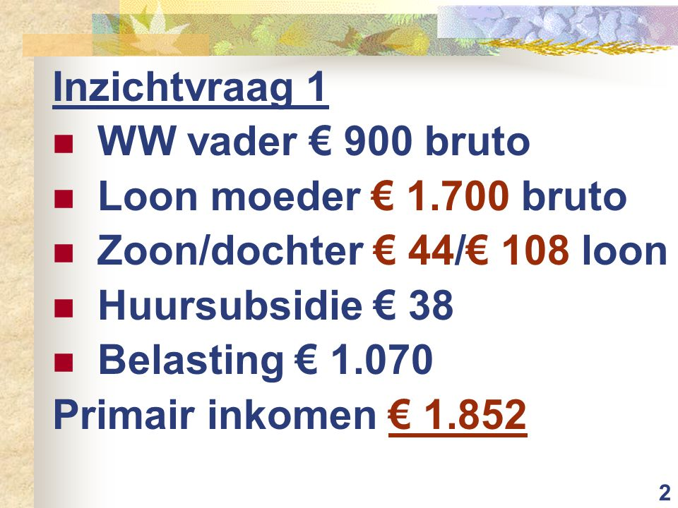 2 Inzichtvraag 1 WW vader € 900 bruto Loon moeder € 1.700 bruto Zoon/dochter € 44/€ 108 loon Huursubsidie € 38 Belasting € 1.070 Primair inkomen € 1.8