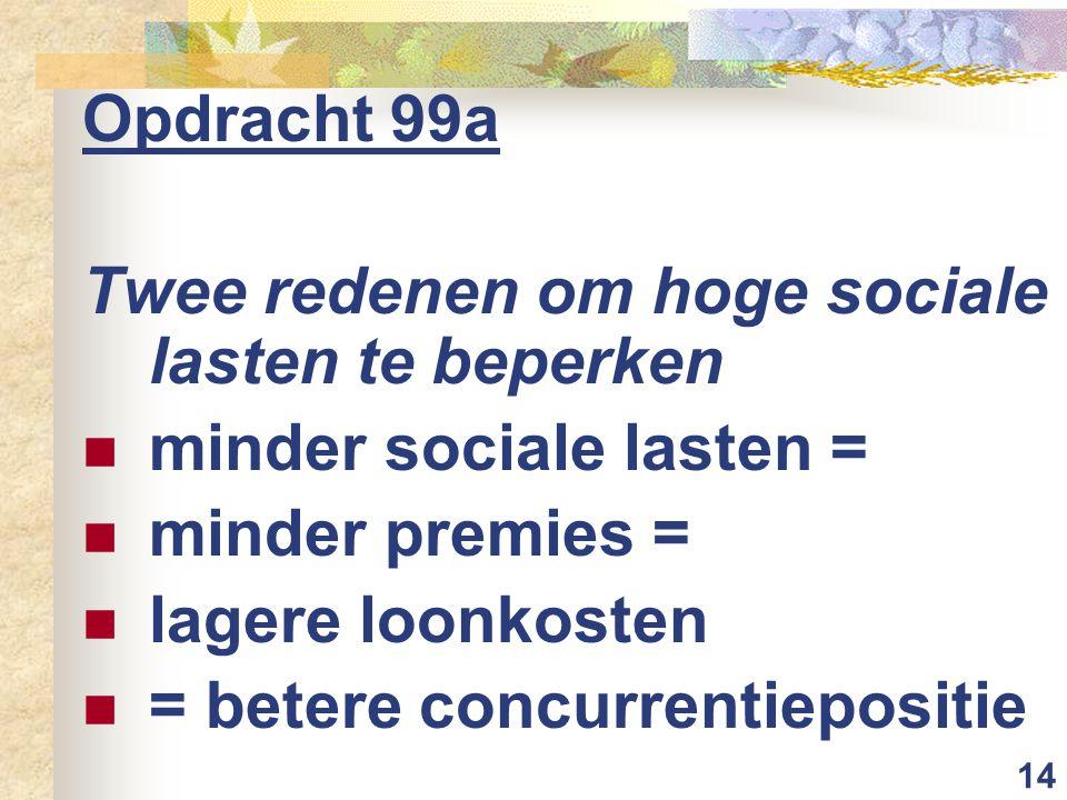 14 Opdracht 99a Twee redenen om hoge sociale lasten te beperken minder sociale lasten = minder premies = lagere loonkosten = betere concurrentiepositie