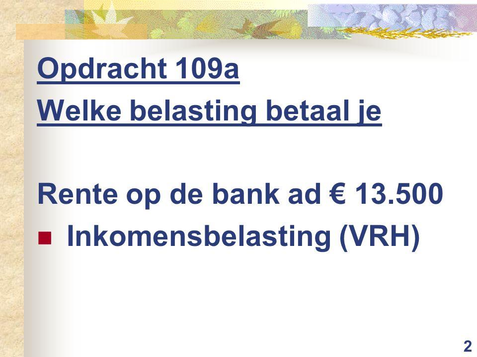 2 Opdracht 109a Welke belasting betaal je Rente op de bank ad € 13.500 Inkomensbelasting (VRH)