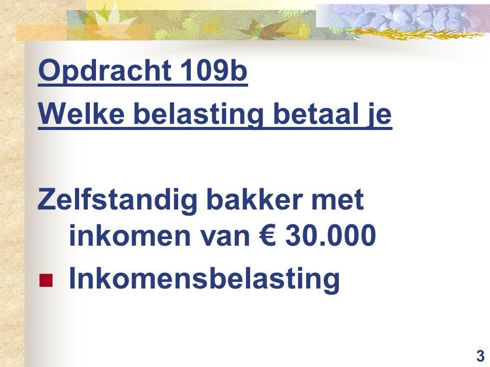 3 Opdracht 109b Welke belasting betaal je Zelfstandig bakker met inkomen van € 30.000 Inkomensbelasting