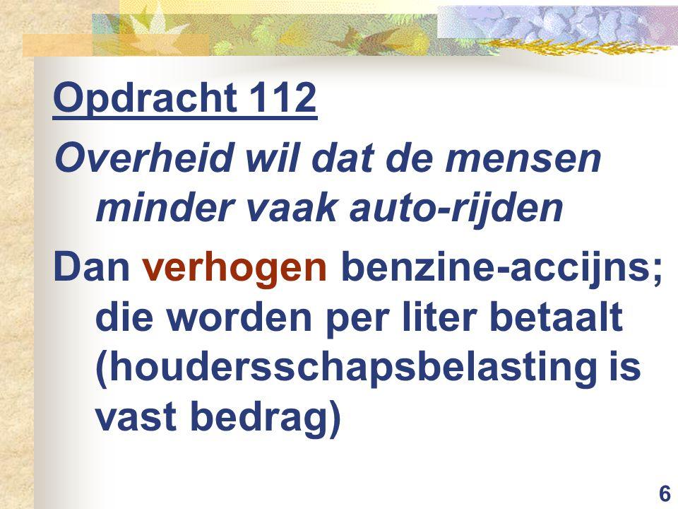 6 Opdracht 112 Overheid wil dat de mensen minder vaak auto-rijden Dan verhogen benzine-accijns; die worden per liter betaalt (houdersschapsbelasting is vast bedrag)