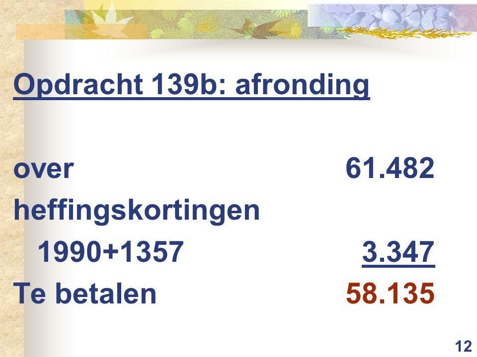 12 Opdracht 139b: afronding over61.482 heffingskortingen 1990+13573.347 Te betalen58.135