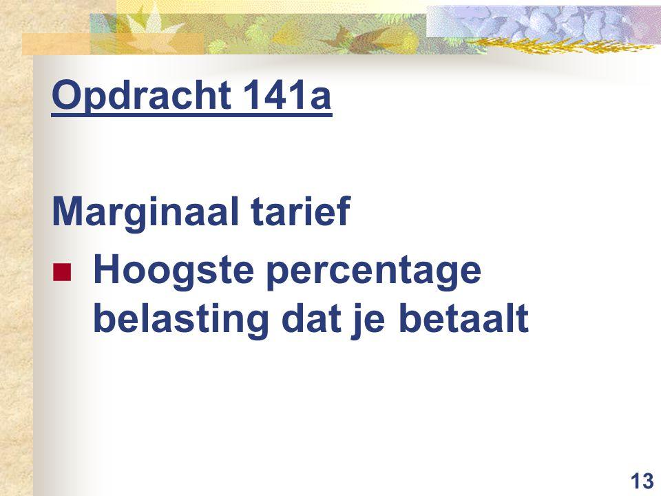 13 Opdracht 141a Marginaal tarief Hoogste percentage belasting dat je betaalt