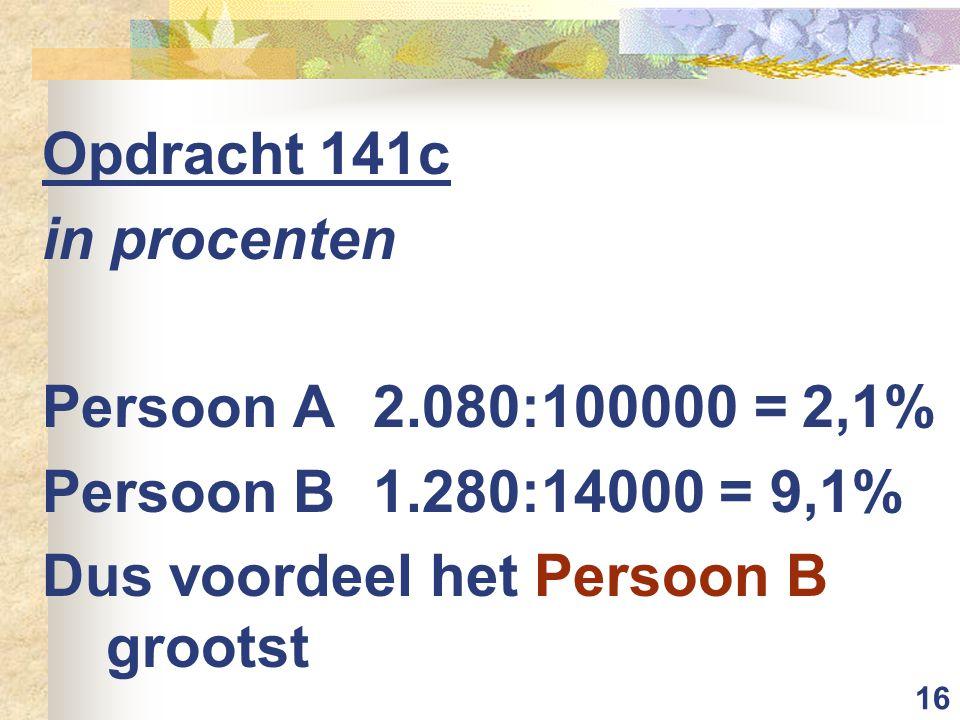 16 Opdracht 141c in procenten Persoon A 2.080:100000 = 2,1% Persoon B 1.280:14000 = 9,1% Dus voordeel het Persoon B grootst