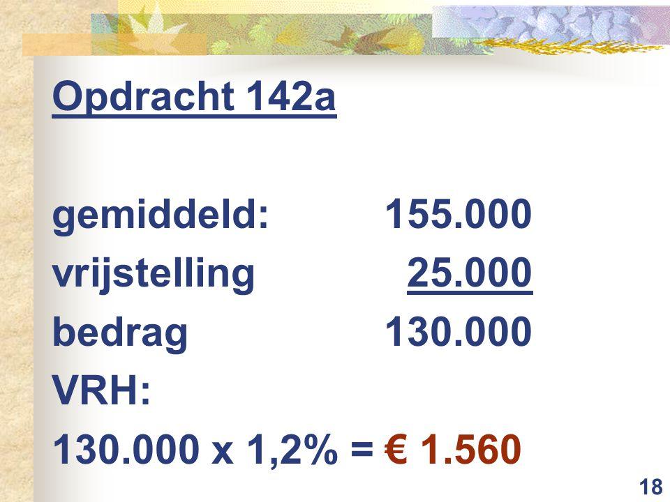 18 Opdracht 142a gemiddeld: 155.000 vrijstelling25.000 bedrag130.000 VRH: 130.000 x 1,2% = € 1.560