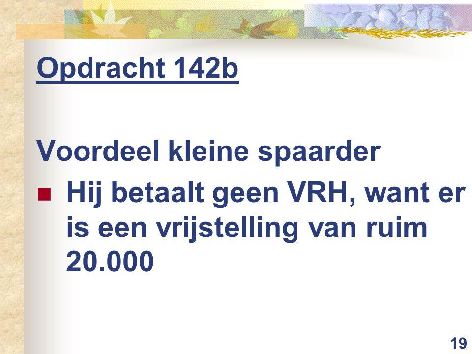 19 Opdracht 142b Voordeel kleine spaarder Hij betaalt geen VRH, want er is een vrijstelling van ruim 20.000