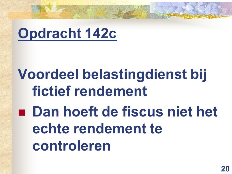 20 Opdracht 142c Voordeel belastingdienst bij fictief rendement Dan hoeft de fiscus niet het echte rendement te controleren