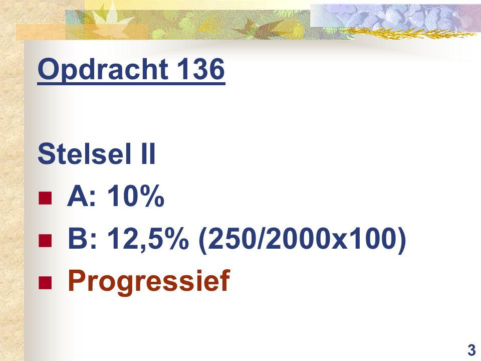 3 Opdracht 136 Stelsel II A: 10% B: 12,5% (250/2000x100) Progressief