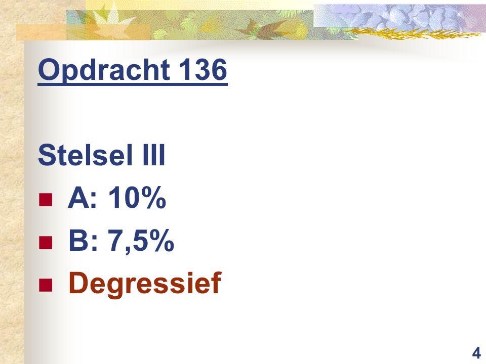 4 Opdracht 136 Stelsel III A: 10% B: 7,5% Degressief