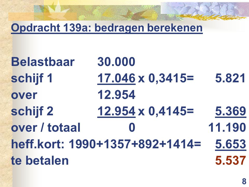 8 Opdracht 139a: bedragen berekenen Belastbaar 30.000 schijf 117.046x 0,3415=5.821 over12.954 schijf 212.954x 0,4145=5.369 over / totaal011.190 heff.kort: 1990+1357+892+1414=5.653 te betalen5.537
