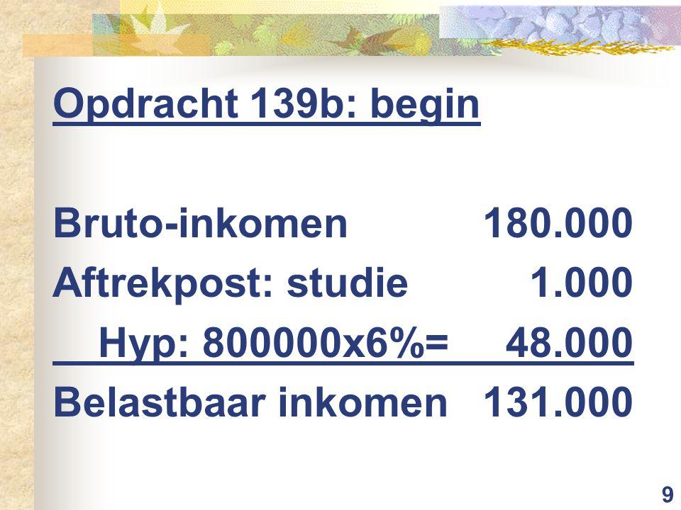 9 Opdracht 139b: begin Bruto-inkomen180.000 Aftrekpost: studie1.000 Hyp: 800000x6%=48.000 Belastbaar inkomen131.000