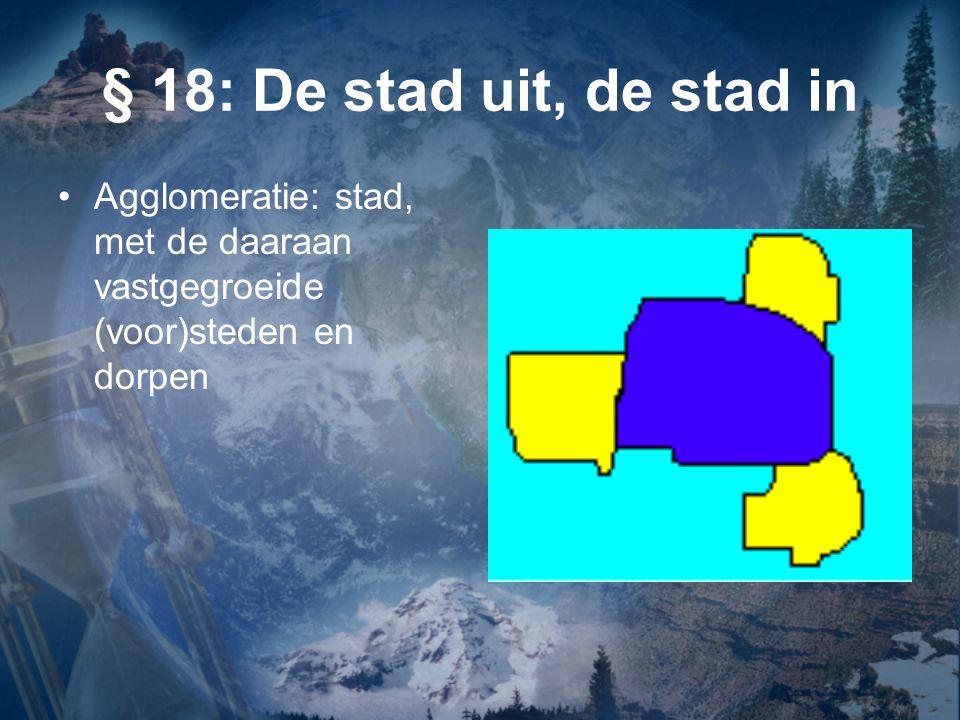 § 18: De stad uit, de stad in Agglomeratie: stad, met de daaraan vastgegroeide (voor)steden en dorpen