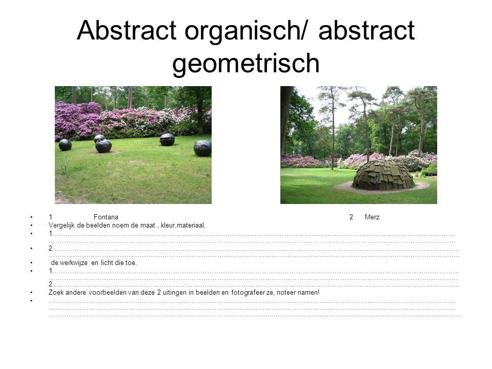 Abstract organisch/ abstract geometrisch 1 Fontana 2 Merz Vergelijk de beelden noem de maat, kleur,materiaal, 1.…………………………………………………………………………………………………………………………………………………………… ……………………………………………………………………………………………………………………………………………………………… 2……………………………………………………………………………………………………………………………………………………………… ………………………………………………………………………………………………………………………………………………………………..