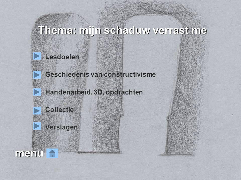 menu Lesdoelen Geschiedenis van constructivisme Handenarbeid, 3D, opdrachten Collectie Verslagen Thema: mijn schaduw verrast me