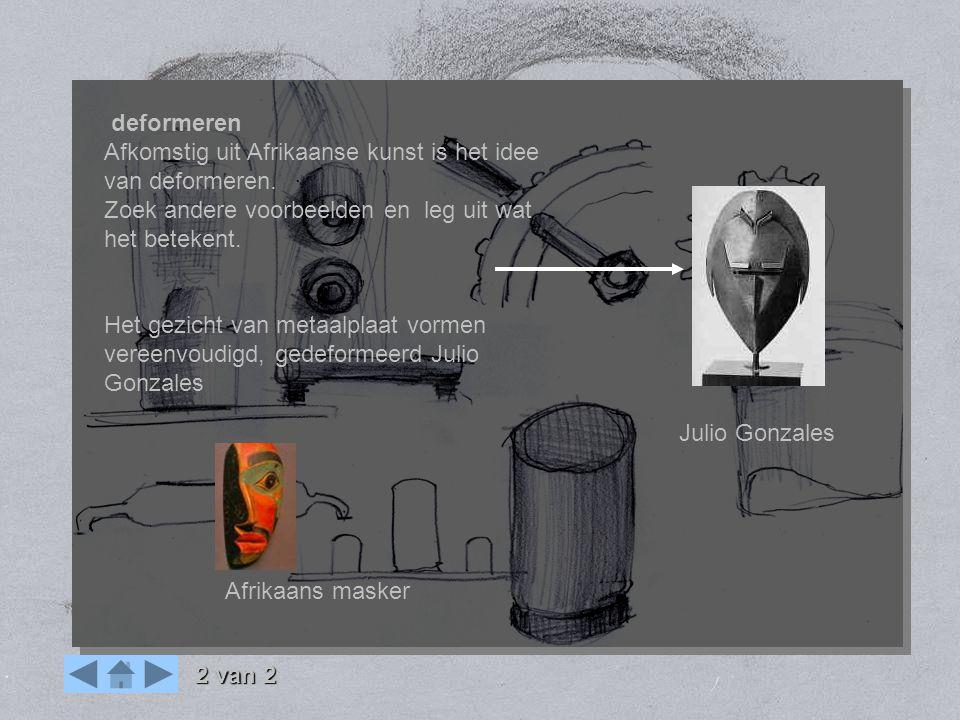 OPDRACHT mens machine deformeren Afkomstig uit Afrikaanse kunst is het idee van deformeren. Zoek andere voorbeelden en leg uit wat het betekent. Het g