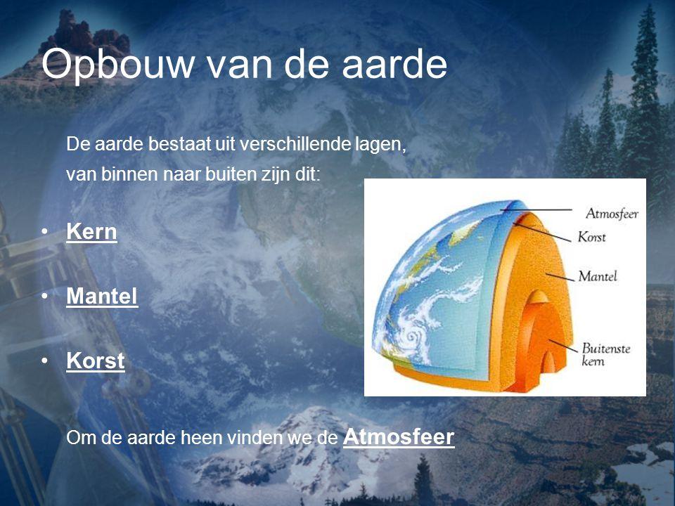 Opbouw van de aarde De aarde bestaat uit verschillende lagen, van binnen naar buiten zijn dit: Kern Mantel Korst Om de aarde heen vinden we de Atmosfe