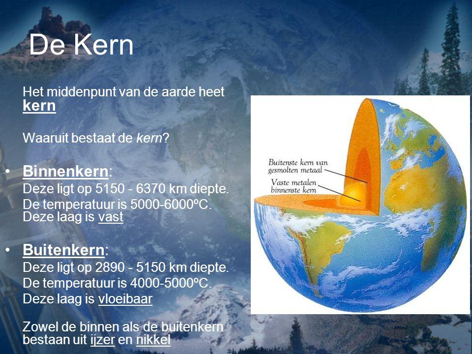 De Kern Het middenpunt van de aarde heet kern Waaruit bestaat de kern? Binnenkern: Deze ligt op 5150 - 6370 km diepte. De temperatuur is 5000-6000ºC.