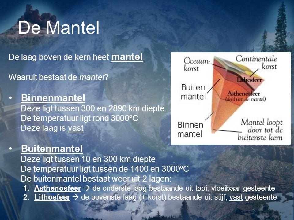 De Mantel De laag boven de kern heet mantel Waaruit bestaat de mantel? Binnenmantel Deze ligt tussen 300 en 2890 km diepte. De temperatuur ligt rond 3