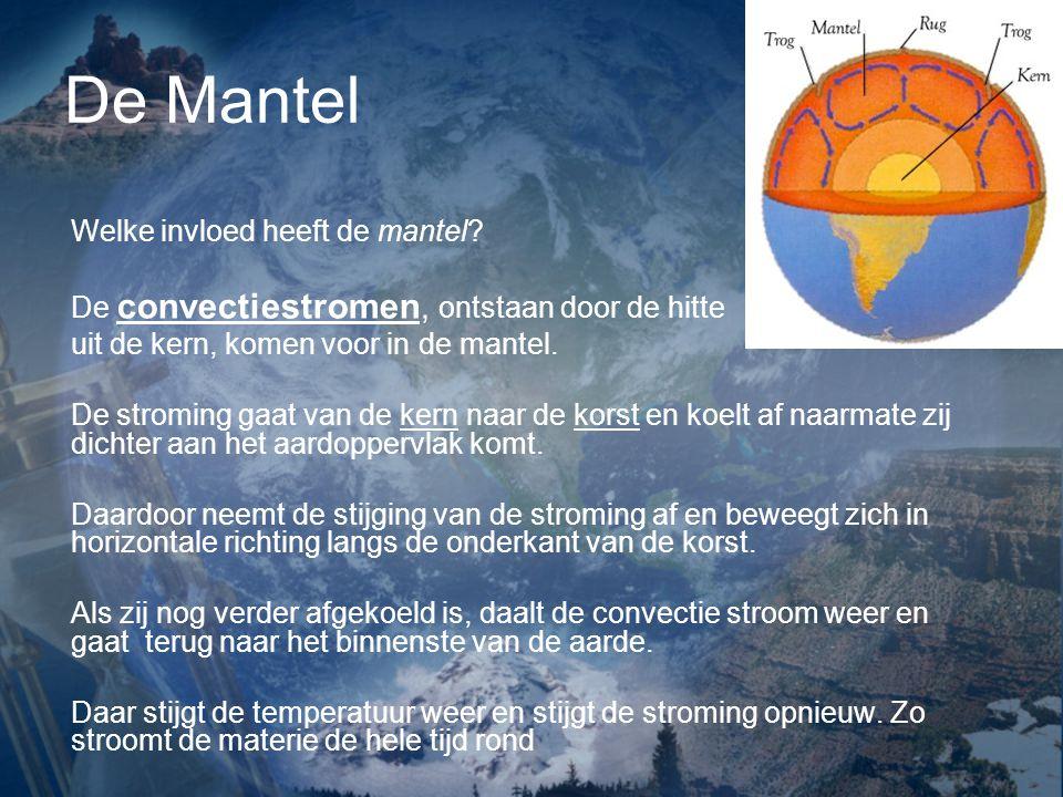 De Mantel Welke invloed heeft de mantel? De convectiestromen, ontstaan door de hitte uit de kern, komen voor in de mantel. De stroming gaat van de ker