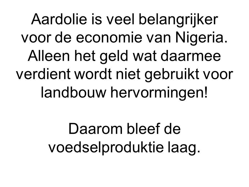 Aardolie is veel belangrijker voor de economie van Nigeria. Alleen het geld wat daarmee verdient wordt niet gebruikt voor landbouw hervormingen! Daaro