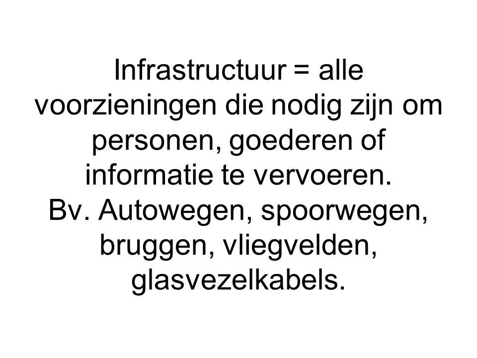 Infrastructuur = alle voorzieningen die nodig zijn om personen, goederen of informatie te vervoeren. Bv. Autowegen, spoorwegen, bruggen, vliegvelden,