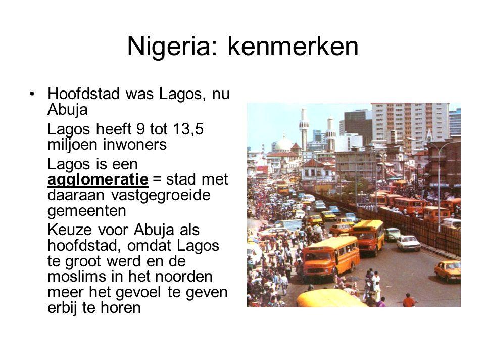 Nigeria: kenmerken Hoofdstad was Lagos, nu Abuja Lagos heeft 9 tot 13,5 miljoen inwoners Lagos is een agglomeratie = stad met daaraan vastgegroeide ge