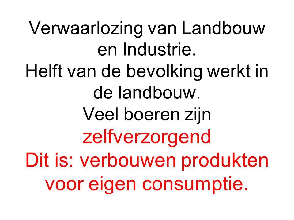 Verwaarlozing van Landbouw en Industrie. Helft van de bevolking werkt in de landbouw. Veel boeren zijn zelfverzorgend Dit is: verbouwen produkten voor