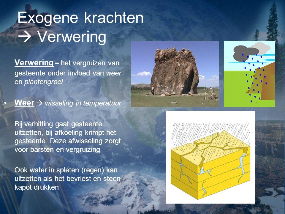 Exogene krachten  Verwering Verwering = het vergruizen van gesteente onder invloed van weer en plantengroei Weer  wisseling in temperatuur Bij verhi
