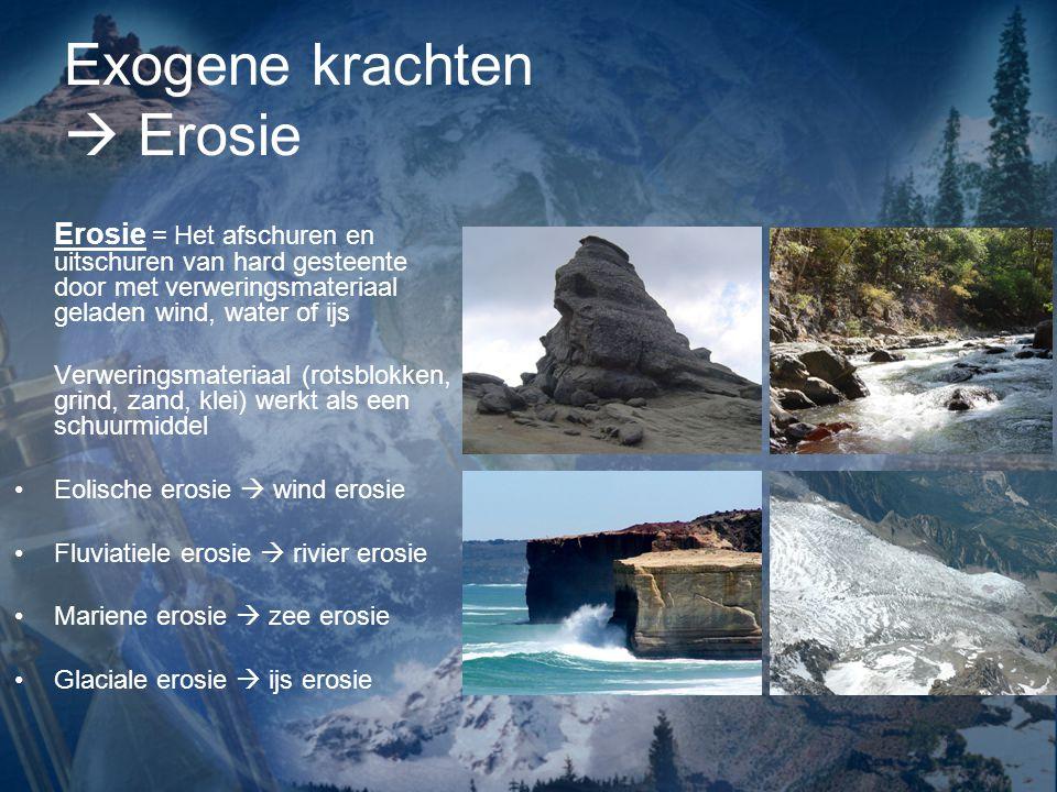Exogene krachten  Erosie Erosie = Het afschuren en uitschuren van hard gesteente door met verweringsmateriaal geladen wind, water of ijs Verweringsma