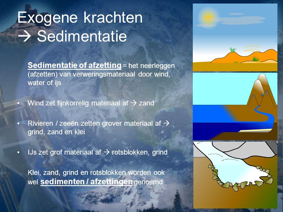 Exogene krachten  Sedimentatie Sedimentatie of afzetting = het neerleggen (afzetten) van verweringsmateriaal door wind, water of ijs Wind zet fijnkor
