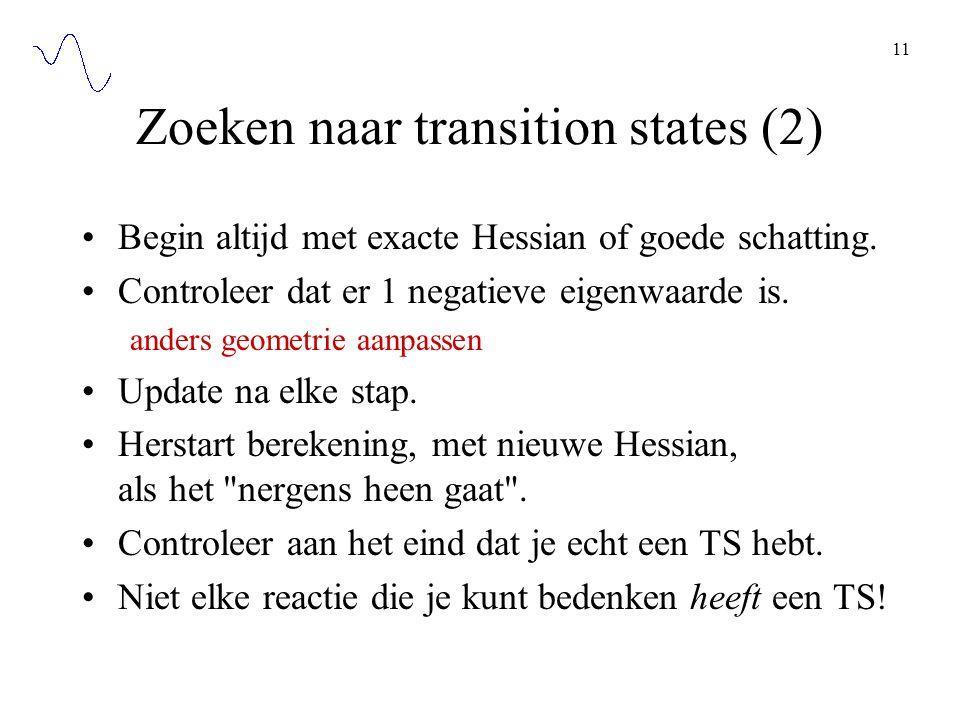 11 Zoeken naar transition states (2) Begin altijd met exacte Hessian of goede schatting. Controleer dat er 1 negatieve eigenwaarde is. anders geometri