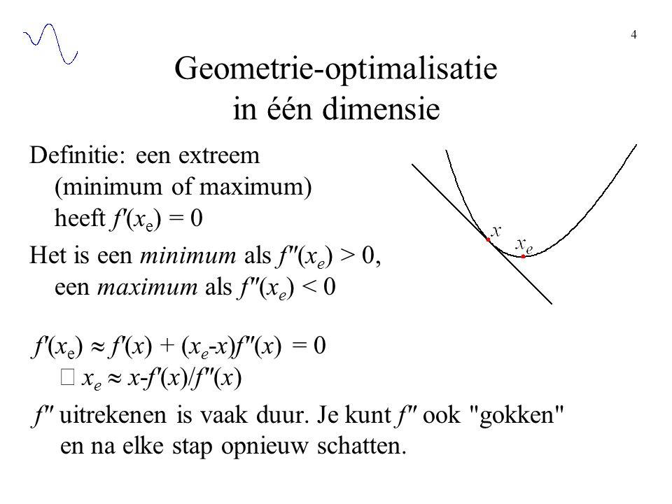 4 Geometrie-optimalisatie in één dimensie f (x e )  f (x) + (x e -x)f (x) = 0  x e  x-f (x)/f (x) f uitrekenen is vaak duur.