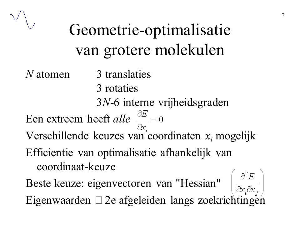 7 Geometrie-optimalisatie van grotere molekulen N atomen3 translaties 3 rotaties 3N-6 interne vrijheidsgraden Een extreem heeft alle Verschillende keuzes van coordinaten x i mogelijk Efficientie van optimalisatie afhankelijk van coordinaat-keuze Beste keuze: eigenvectoren van Hessian Eigenwaarden  2e afgeleiden langs zoekrichtingen