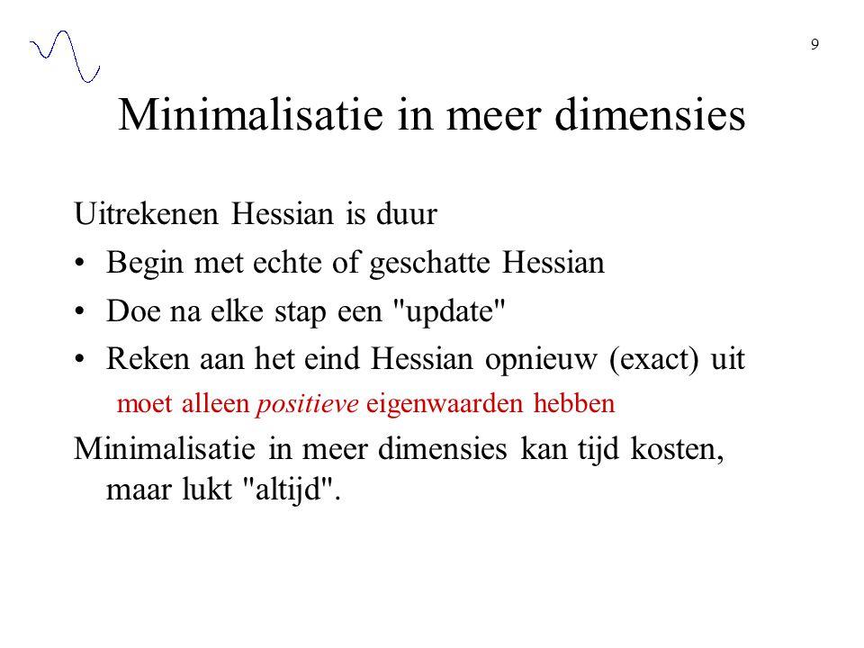 9 Minimalisatie in meer dimensies Uitrekenen Hessian is duur Begin met echte of geschatte Hessian Doe na elke stap een update Reken aan het eind Hessian opnieuw (exact) uit moet alleen positieve eigenwaarden hebben Minimalisatie in meer dimensies kan tijd kosten, maar lukt altijd .